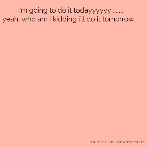 i'm going to do it todayyyyyy!....... yeah, who am i kidding i'll do it tomorrow.