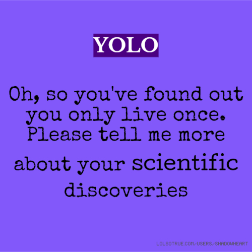 YOLO Oh, so you've found out you only live once. Please tell me more about your scientific discoveries