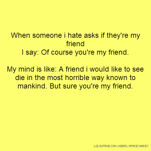 When someone i hate asks if they're my friend I say: Of course you're my friend. My mind is like: A friend i would like to see die in the most horrible way known to mankind. But sure you're my friend.
