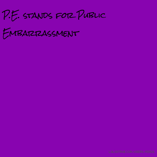 P.E. stands for Public Embarrassment