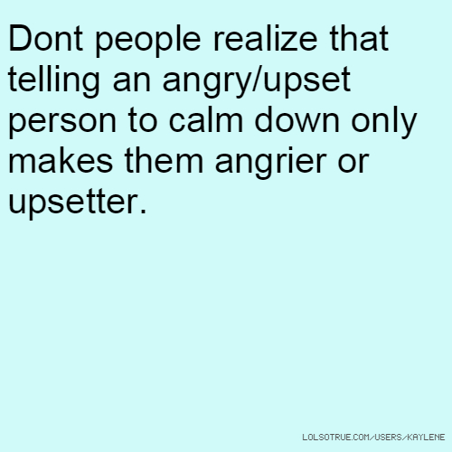 Dont people realize that telling an angry/upset person to calm down only makes them angrier or upsetter.