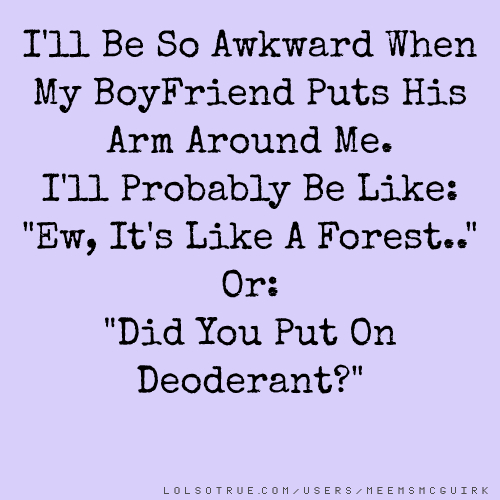 """I'll Be So Awkward When My BoyFriend Puts His Arm Around Me. I'll Probably Be Like: """"Ew, It's Like A Forest.."""" Or: """"Did You Put On Deoderant?"""""""