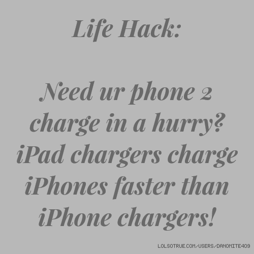 Life Hack: Need ur phone 2 charge in a hurry? iPad chargers charge iPhones faster than iPhone chargers!