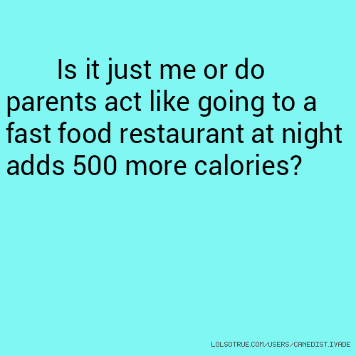 Is it just me or do parents act like going to a fast food restaurant at night adds 500 more calories?