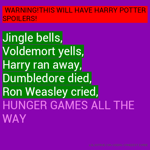 WARNING!THIS WILL HAVE HARRY POTTER SPOILERS! Jingle bells, Voldemort yells, Harry ran away, Dumbledore died, Ron Weasley cried, HUNGER GAMES ALL THE WAY