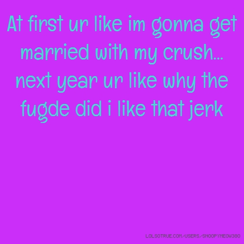At first ur like im gonna get married with my crush... next year ur like why the fugde did i like that jerk