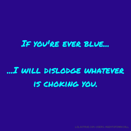 If you're ever blue... ...I will dislodge whatever is choking you.