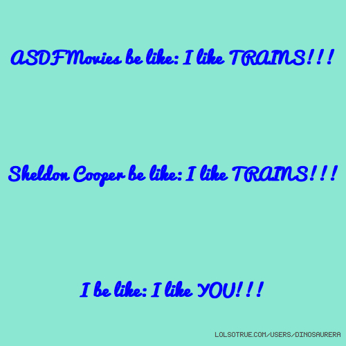 ASDF Movies be like: I like TRAINS!!! Sheldon Cooper be like: I like TRAINS!!! I be like: I like YOU!!!