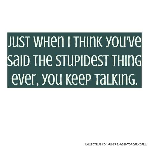 Just when I think you've said the stupidest thing ever, you keep talking.