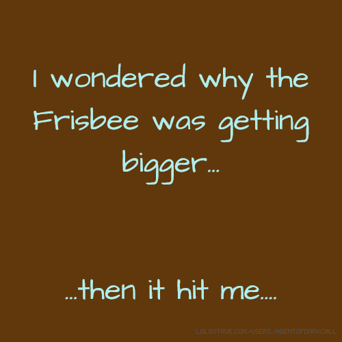 I wondered why the Frisbee was getting bigger... ...then it hit me....