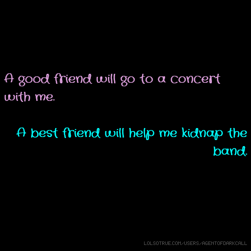 A good friend will go to a concert with me. A best friend will help me kidnap the band.