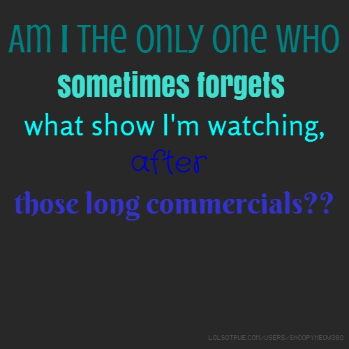 Am I the only one who sometimes forgets what show I'm watching, after those long commercials??