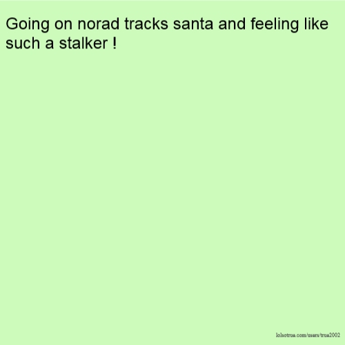 Going on norad tracks santa and feeling like such a stalker !