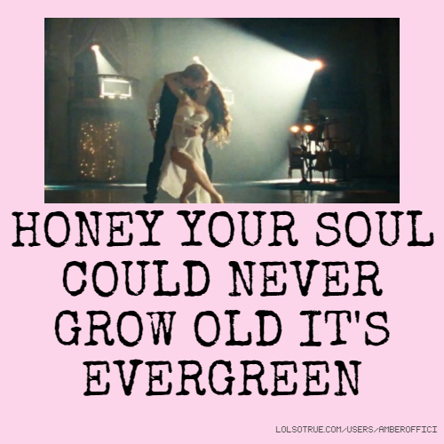 honey your soul could never grow old it 39 s evergreen
