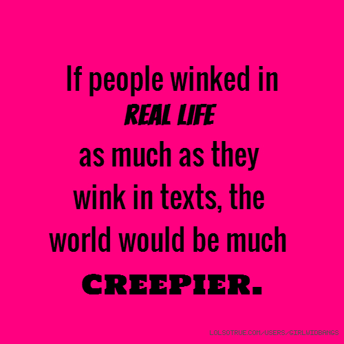 If people winked in real life as much as they wink in texts, the world would be much creepier.