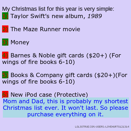 My Christmas list for this year is very simple: 1) Taylor Swift's new album, 1989 2) The Maze Runner movie 3) Money 4) Barnes & Noble gift cards ($20+) (For wings of fire books 6-10) 5) Books & Company gift cards ($20+)(For wings of fire books 6-10) 6) New iPod case (Protective) Mom and Dad, this is probably my shortest Christmas list ever. It won't last. So please purchase everything on it.