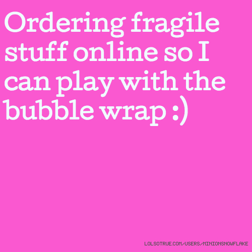 Ordering fragile stuff online so I can play with the bubble wrap :)