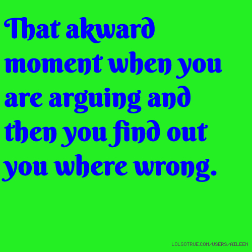 That akward moment when you are arguing and then you find out you where wrong.