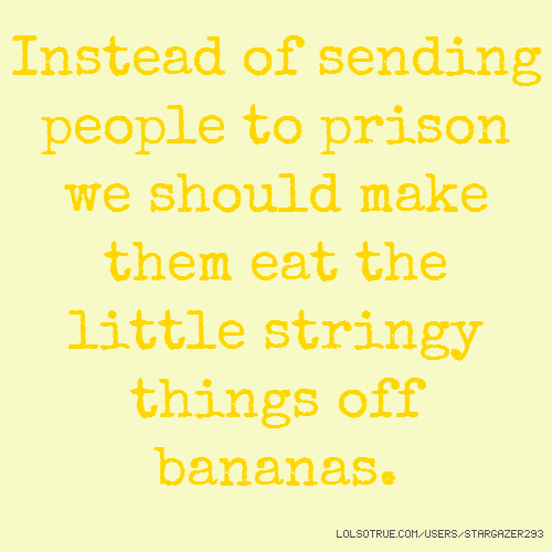 Instead of sending people to prison we should make them eat the little stringy things off bananas.
