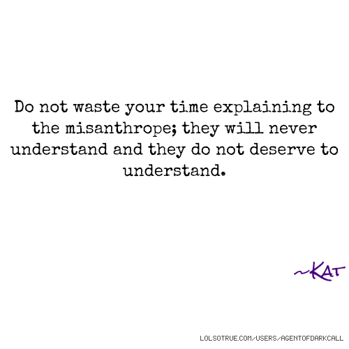 Do not waste your time explaining to the misanthrope; they will never understand and they do not deserve to understand. ~Kat