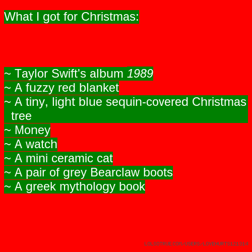 What I got for Christmas: ~ Taylor Swift's album 1989 ~ A fuzzy red blanket ~ A tiny, light blue sequin-covered Christmas tree ~ Money ~ A watch ~ A mini ceramic cat ~ A pair of grey Bearclaw boots ~ A greek mythology book