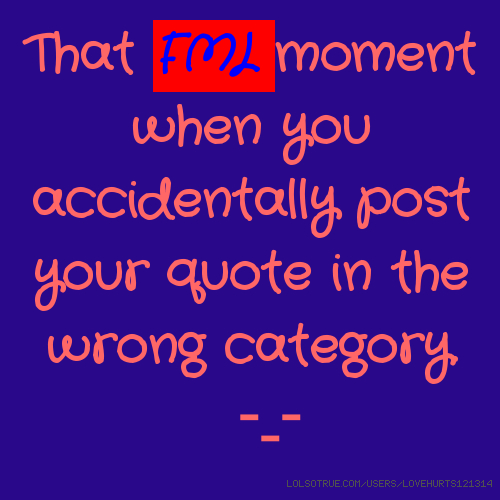 That FML moment when you accidentally post your quote in the wrong category. -_-