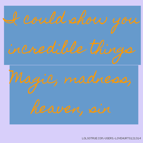 I could show you incredible things Magic, madness, heaven, sin