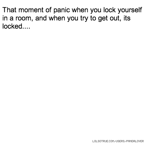 That moment of panic when you lock yourself in a room, and when you try to get out, its locked....