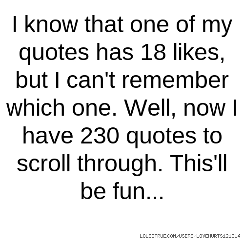 I know that one of my quotes has 18 likes, but I can't remember which one. Well, now I have 230 quotes to scroll through. This'll be fun...
