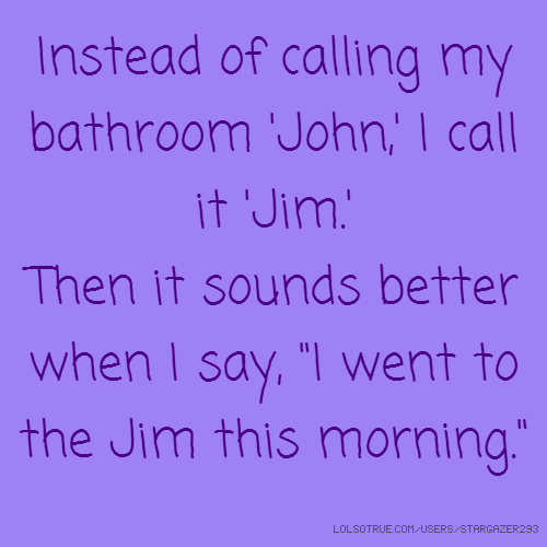 "Instead of calling my bathroom 'John,' I call it 'Jim.' Then it sounds better when I say, ""I went to the Jim this morning."""