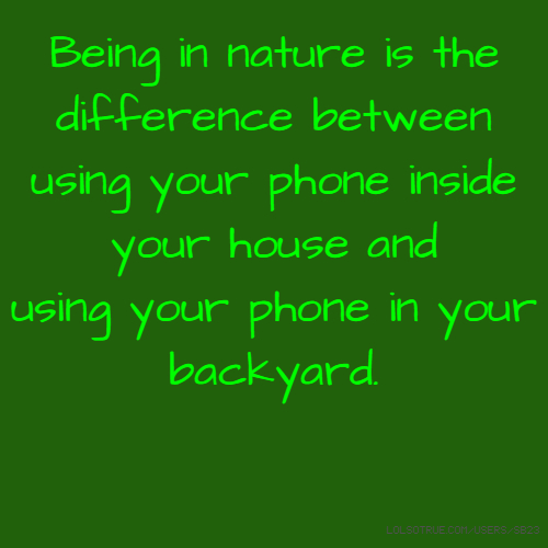 Being in nature is the difference between using your phone inside your house and using your phone in your backyard.