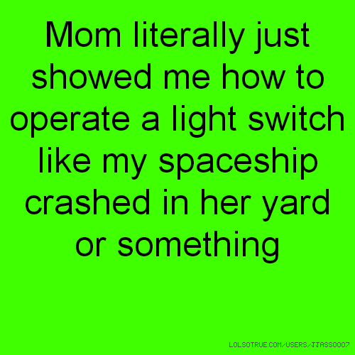 Mom literally just showed me how to operate a light switch like my spaceship crashed in her yard or something