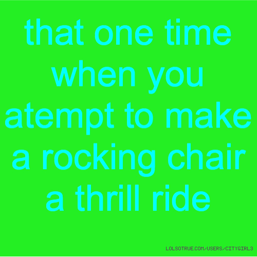that one time when you atempt to make a rocking chair a thrill ride