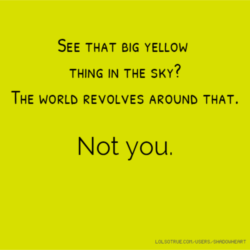 See that big yellow thing in the sky? The world revolves around that. Not you.