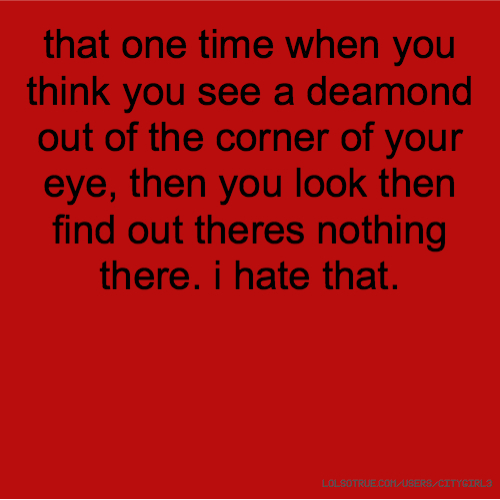 that one time when you think you see a deamond out of the corner of your eye, then you look then find out theres nothing there. i hate that.