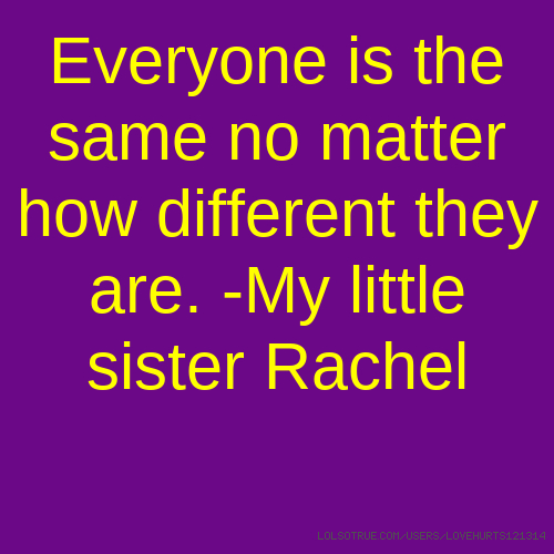 Everyone is the same no matter how different they are. -My little sister Rachel