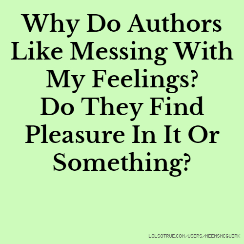 Why Do Authors Like Messing With My Feelings? Do They Find Pleasure In It Or Something?