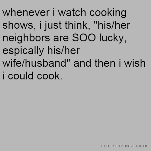 "whenever i watch cooking shows, i just think, ""his/her neighbors are SOO lucky, espically his/her wife/husband"" and then i wish i could cook."
