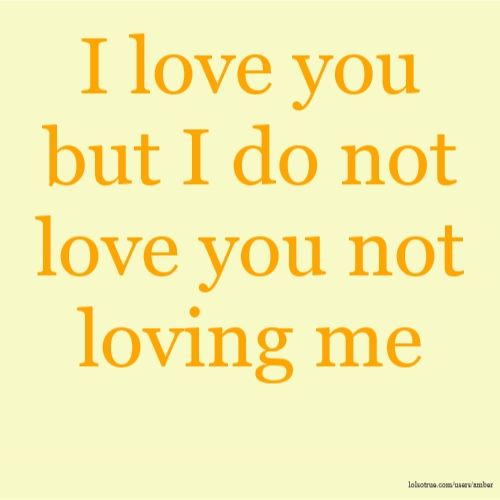 I love you but I do not love you not loving me