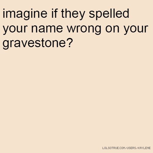 imagine if they spelled your name wrong on your gravestone?