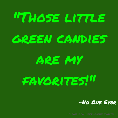 """""""Those little green candies are my favorites!"""" ~No One Ever"""