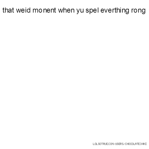 that weid monent when yu spel everthing rong