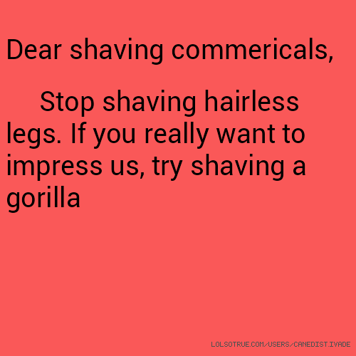 Dear shaving commericals, Stop shaving hairless legs. If you really want to impress us, try shaving a gorilla