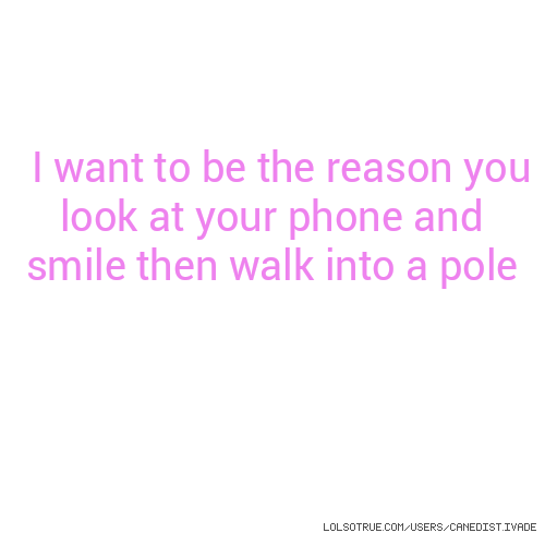 I want to be the reason you look at your phone and smile then walk into a pole