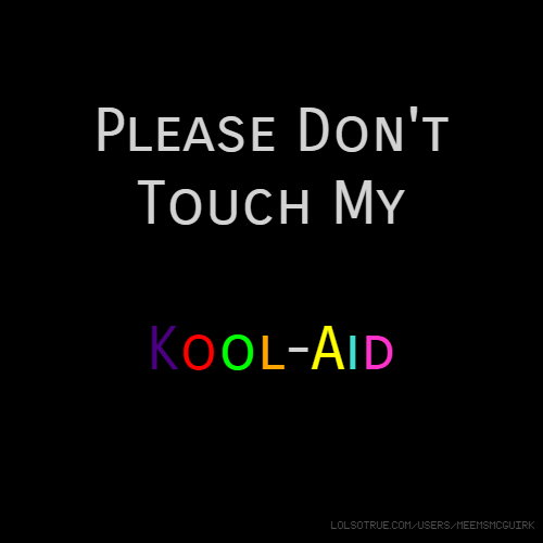 Please Don't Touch My Kool-Aid