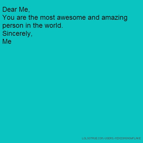 Dear Me, You are the most awesome and amazing person in the world. Sincerely, Me