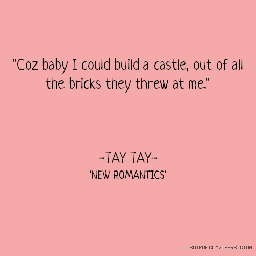 """Coz baby I could build a castle, out of all the bricks they threw at me."" -TAY TAY- 'NEW ROMANTICS'"