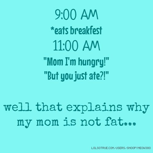"9:00 AM *eats breakfest 11:00 AM ""Mom I'm hungry!"" ""But you just ate?!"" well that explains why my mom is not fat..."