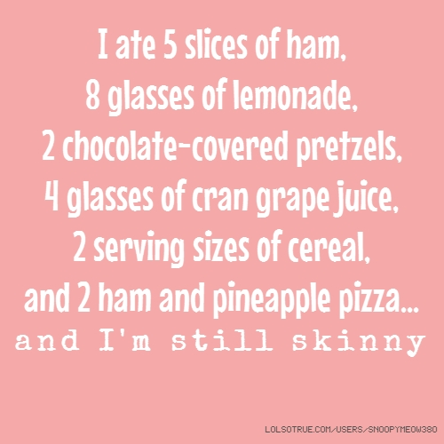 I ate 5 slices of ham, 8 glasses of lemonade, 2 chocolate-covered pretzels, 4 glasses of cran grape juice, 2 serving sizes of cereal, and 2 ham and pineapple pizza... and I'm still skinny