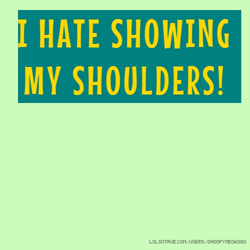 I HATE SHOWING MY SHOULDERS!